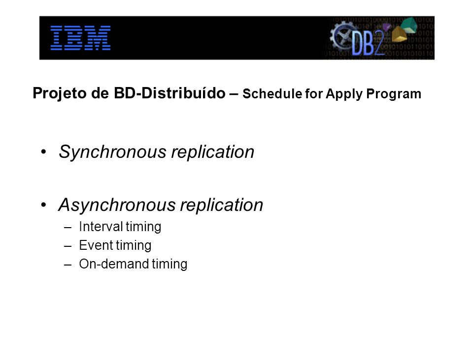 Projeto de BD-Distribuído – Schedule for Apply Program Synchronous replication Asynchronous replication –Interval timing –Event timing –On-demand timing