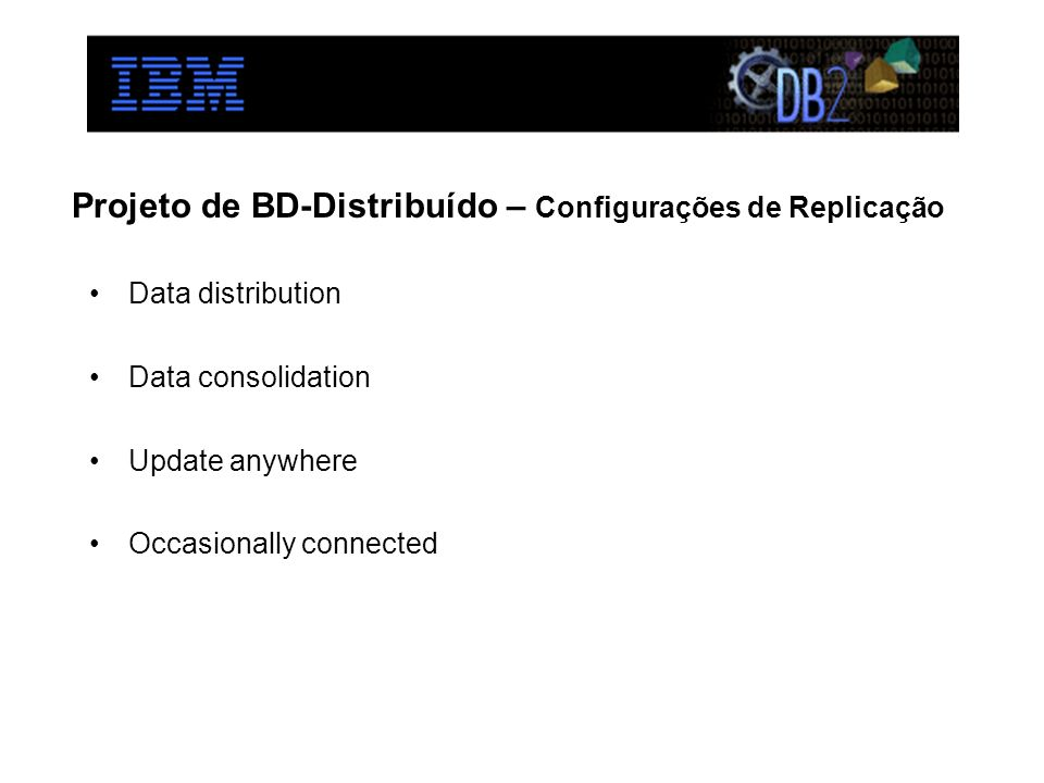 Projeto de BD-Distribuído – Configurações de Replicação Data distribution Data consolidation Update anywhere Occasionally connected