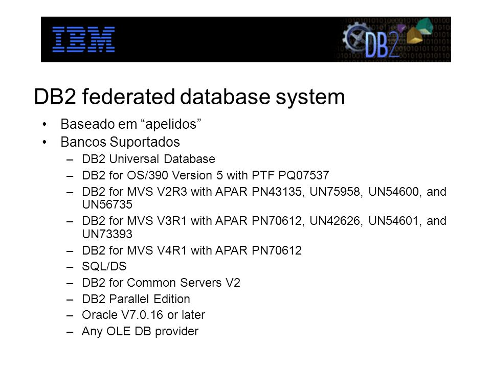 DB2 federated database system Baseado em apelidos Bancos Suportados –DB2 Universal Database –DB2 for OS/390 Version 5 with PTF PQ07537 –DB2 for MVS V2R3 with APAR PN43135, UN75958, UN54600, and UN56735 –DB2 for MVS V3R1 with APAR PN70612, UN42626, UN54601, and UN73393 –DB2 for MVS V4R1 with APAR PN70612 –SQL/DS –DB2 for Common Servers V2 –DB2 Parallel Edition –Oracle V7.0.16 or later –Any OLE DB provider