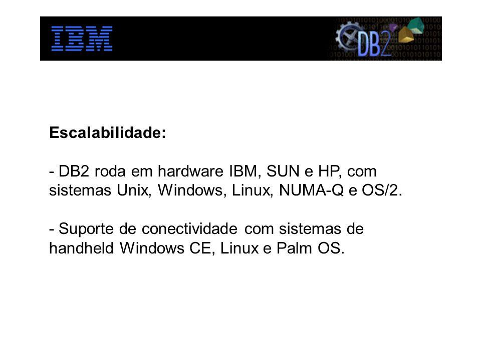 Escalabilidade: - DB2 roda em hardware IBM, SUN e HP, com sistemas Unix, Windows, Linux, NUMA-Q e OS/2. - Suporte de conectividade com sistemas de han
