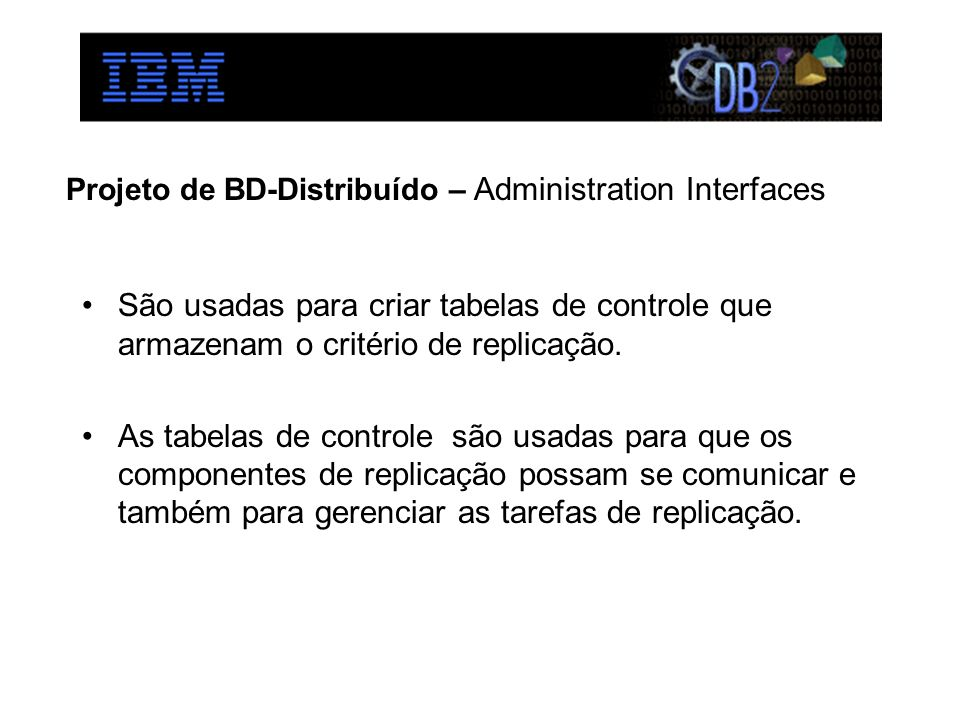 Projeto de BD-Distribuído – Administration Interfaces São usadas para criar tabelas de controle que armazenam o critério de replicação. As tabelas de