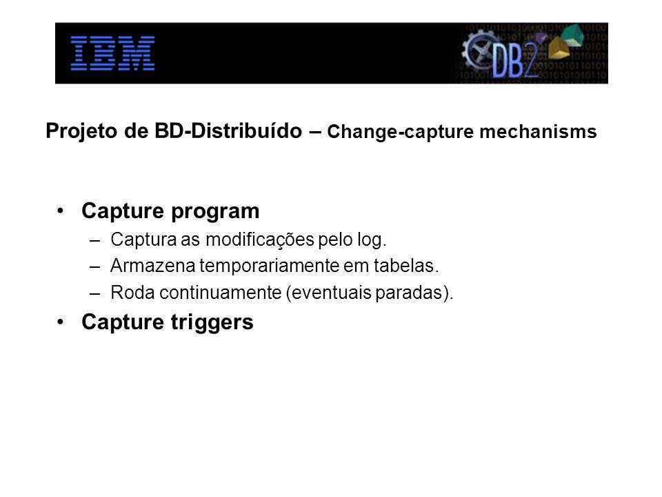 Projeto de BD-Distribuído – Change-capture mechanisms Capture program –Captura as modificações pelo log. –Armazena temporariamente em tabelas. –Roda c