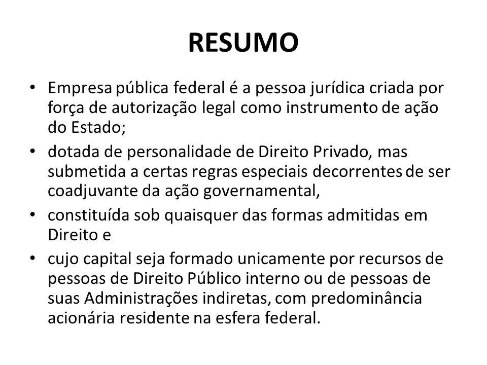 RESUMO Empresa pública federal é a pessoa jurídica criada por força de autorização legal como instrumento de ação do Estado; dotada de personalidade d