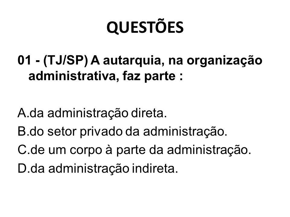 QUESTÕES 01 - (TJ/SP) A autarquia, na organização administrativa, faz parte : A.da administração direta. B.do setor privado da administração. C.de um