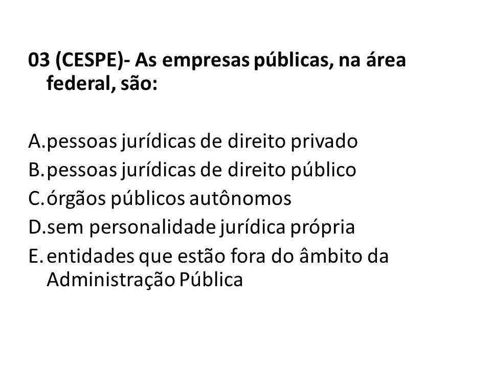 03 (CESPE)- As empresas públicas, na área federal, são: A.pessoas jurídicas de direito privado B.pessoas jurídicas de direito público C.órgãos público