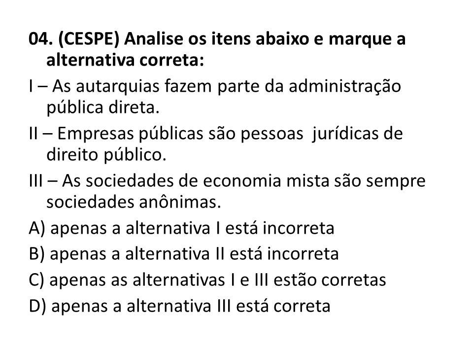 04. (CESPE) Analise os itens abaixo e marque a alternativa correta: I – As autarquias fazem parte da administração pública direta. II – Empresas públi