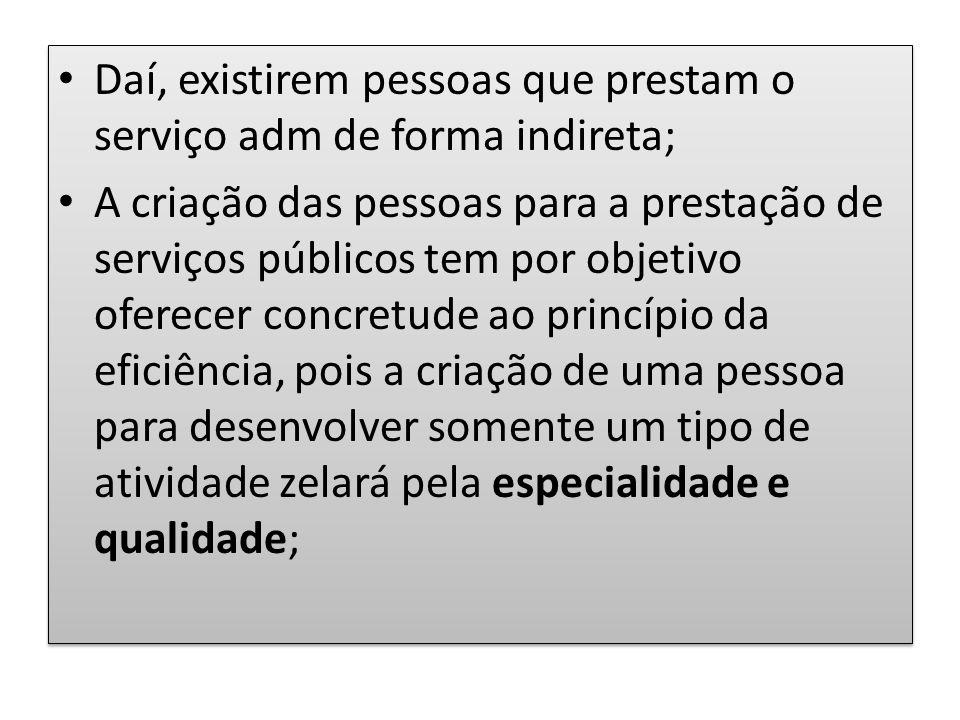 Daí, existirem pessoas que prestam o serviço adm de forma indireta; A criação das pessoas para a prestação de serviços públicos tem por objetivo ofere