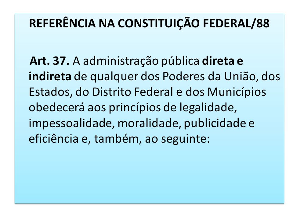 REFERÊNCIA NA CONSTITUIÇÃO FEDERAL/88 Art. 37. A administração pública direta e indireta de qualquer dos Poderes da União, dos Estados, do Distrito Fe