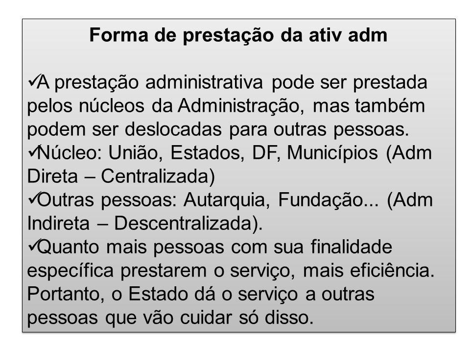 Forma de prestação da ativ adm A prestação administrativa pode ser prestada pelos núcleos da Administração, mas também podem ser deslocadas para outra