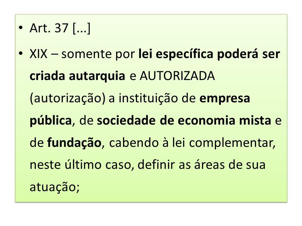 Art. 37 [...] XIX – somente por lei específica poderá ser criada autarquia e AUTORIZADA (autorização) a instituição de empresa pública, de sociedade d