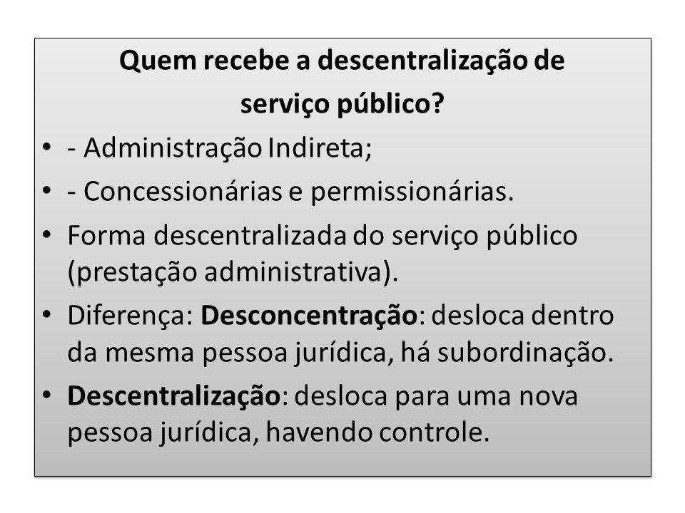 Quem recebe a descentralização de serviço público? - Administração Indireta; - Concessionárias e permissionárias. Forma descentralizada do serviço púb