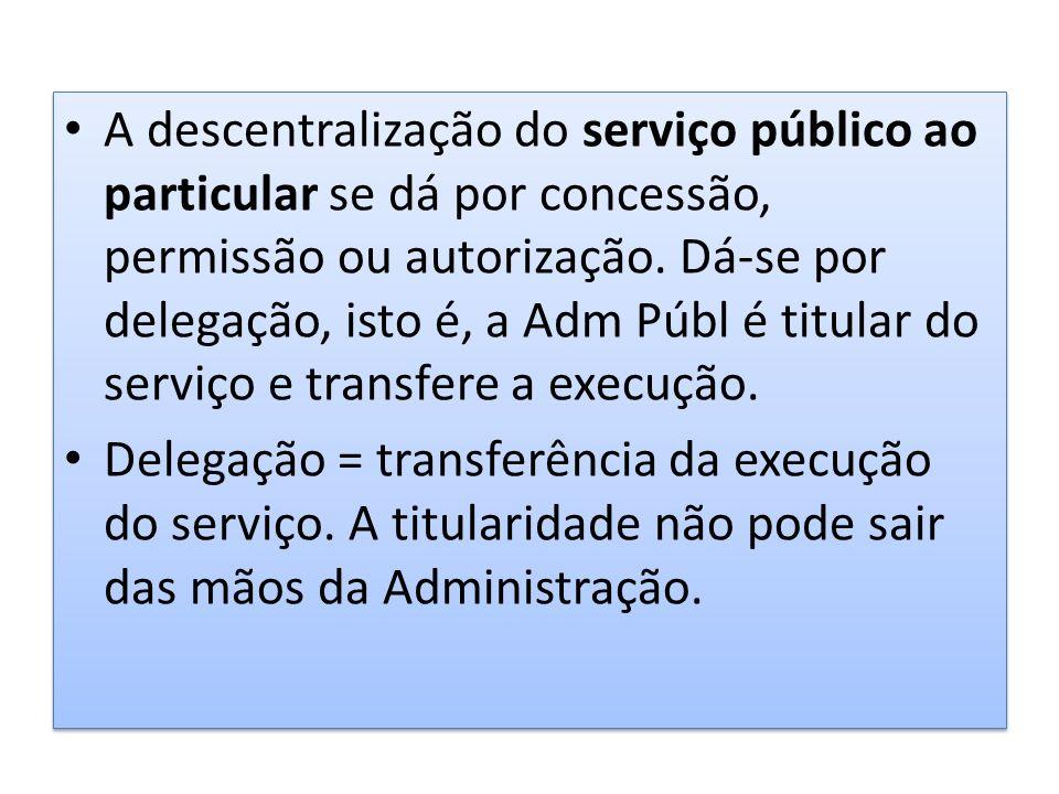 A descentralização do serviço público ao particular se dá por concessão, permissão ou autorização. Dá-se por delegação, isto é, a Adm Públ é titular d