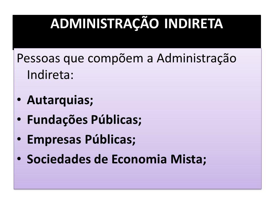ADMINISTRAÇÃO INDIRETA Pessoas que compõem a Administração Indireta: Autarquias; Fundações Públicas; Empresas Públicas; Sociedades de Economia Mista;