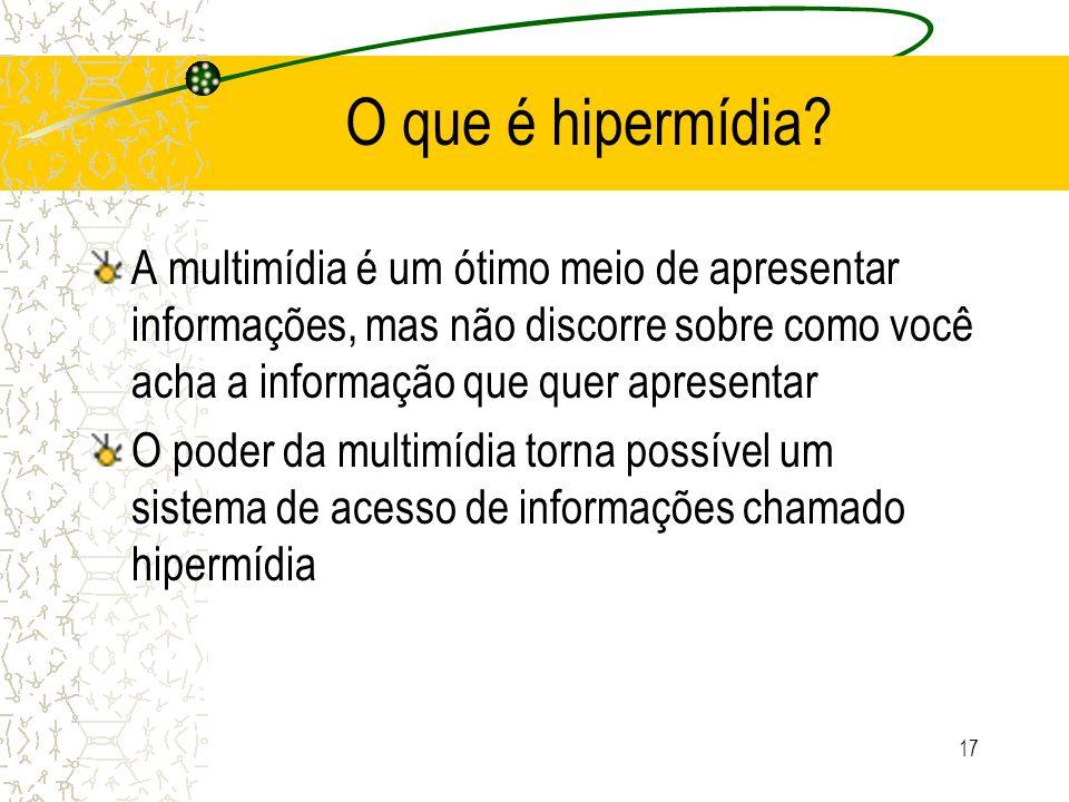 O que é hipermídia? A multimídia é um ótimo meio de apresentar informações, mas não discorre sobre como você acha a informação que quer apresentar O p
