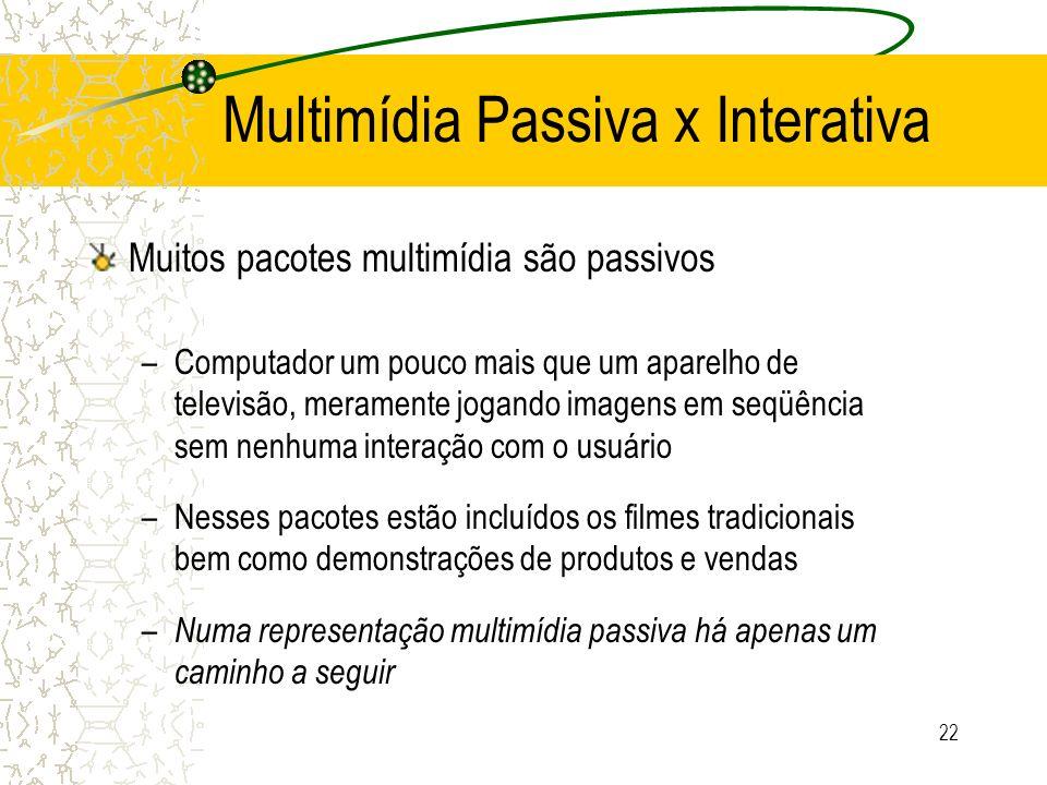 Multimídia Passiva x Interativa Muitos pacotes multimídia são passivos –Computador um pouco mais que um aparelho de televisão, meramente jogando image