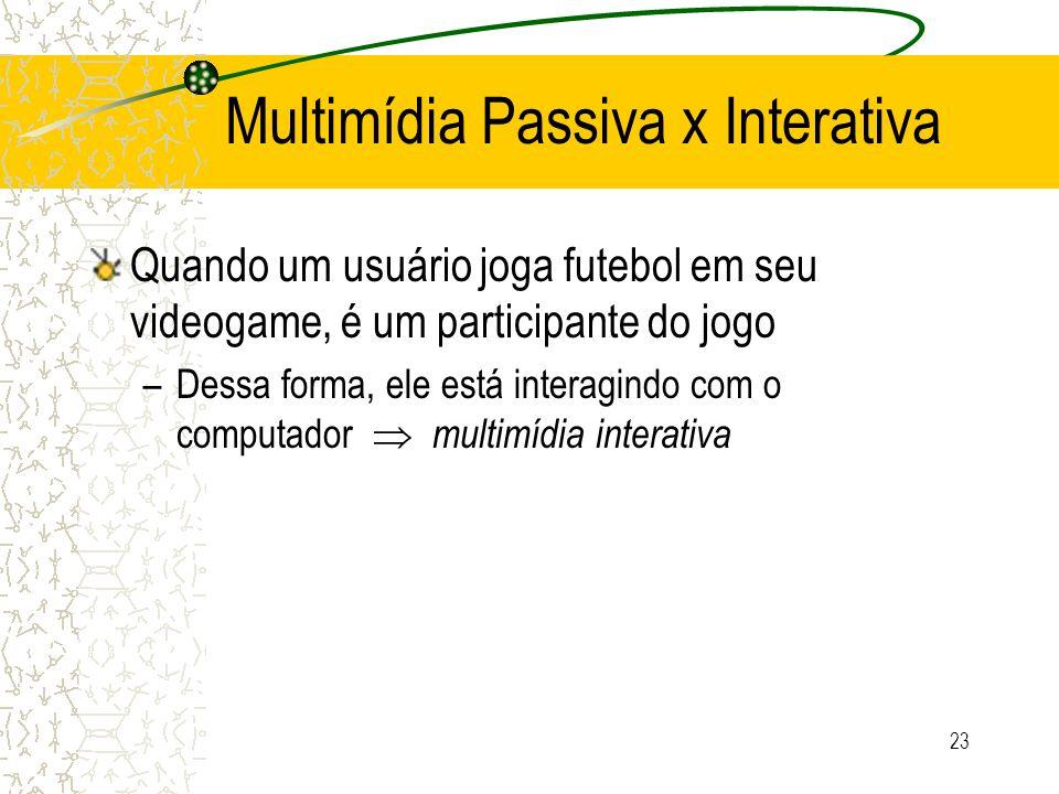 Multimídia Passiva x Interativa Quando um usuário joga futebol em seu videogame, é um participante do jogo –Dessa forma, ele está interagindo com o co