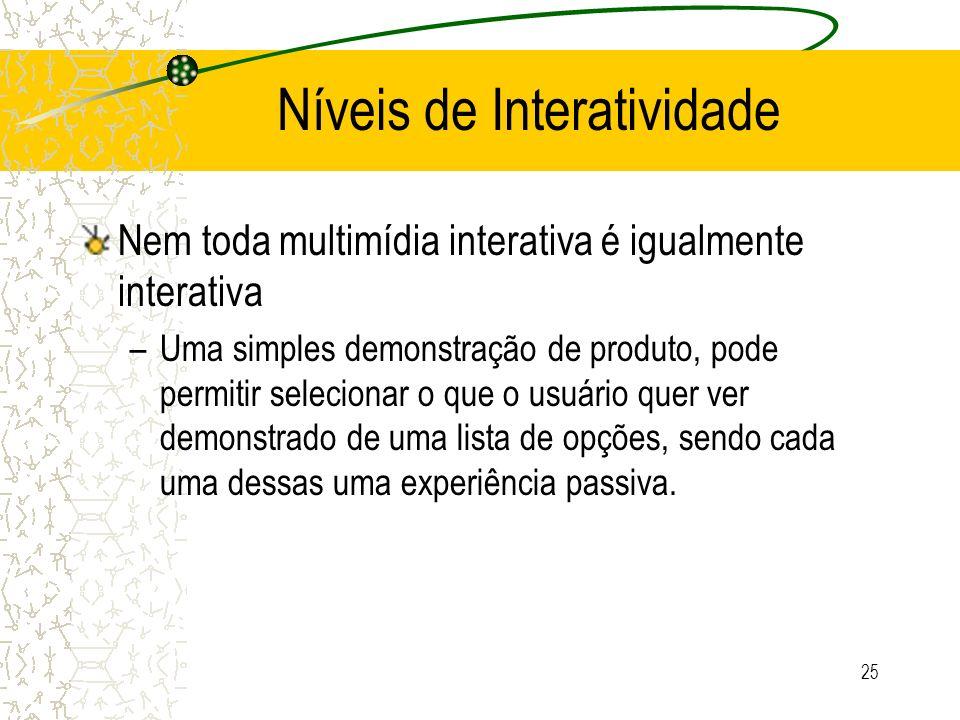 Níveis de Interatividade Nem toda multimídia interativa é igualmente interativa –Uma simples demonstração de produto, pode permitir selecionar o que o