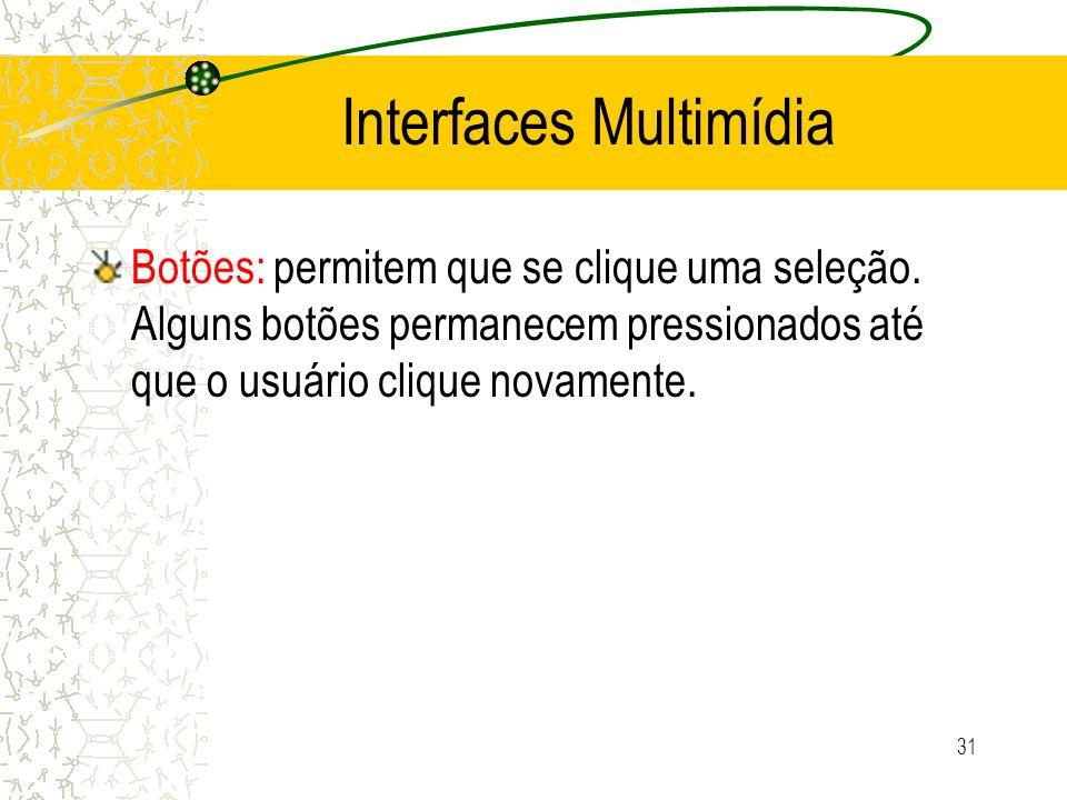 Interfaces Multimídia Botões: permitem que se clique uma seleção. Alguns botões permanecem pressionados até que o usuário clique novamente. 31