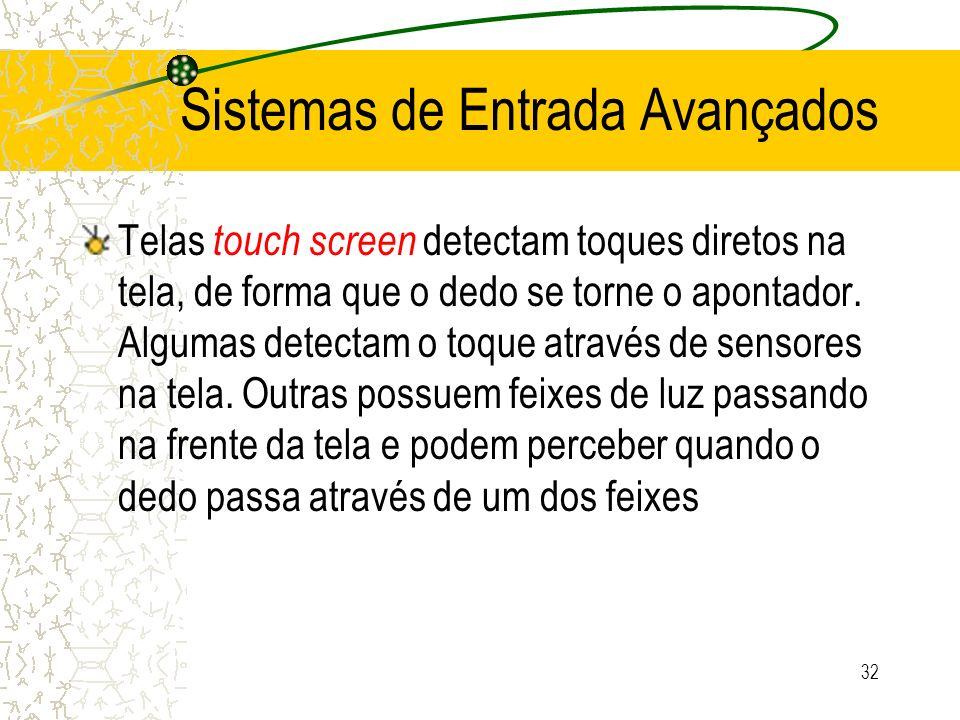 Sistemas de Entrada Avançados Telas touch screen detectam toques diretos na tela, de forma que o dedo se torne o apontador. Algumas detectam o toque a