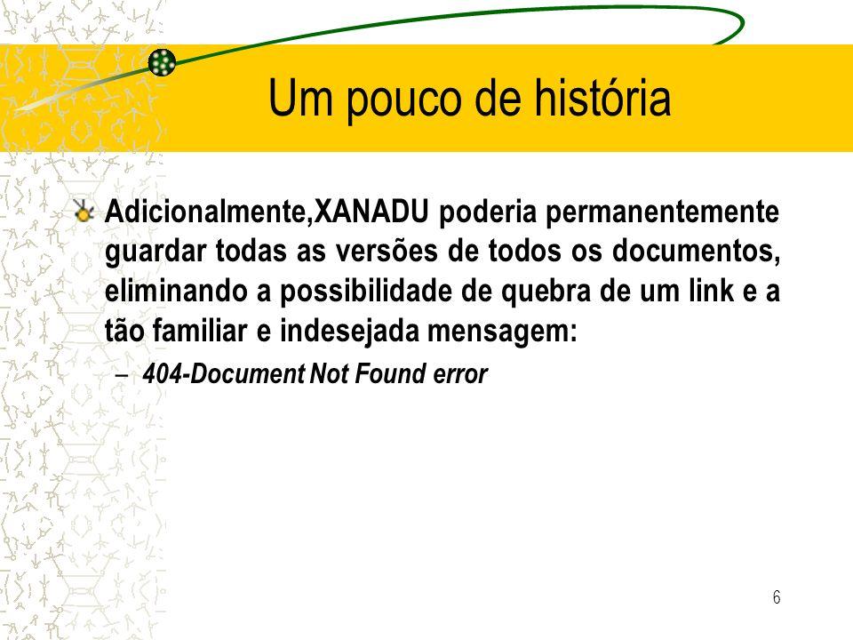 Um pouco de história XANADU somente manteria por inteiro a última versão do documento – Versões anteriores poderiam ser dinamicamente reconstruídas a partir da versão atual utilizando para isso um sofisticado sistema de versões que manteria um registro das modificações de cada geração do documento 7