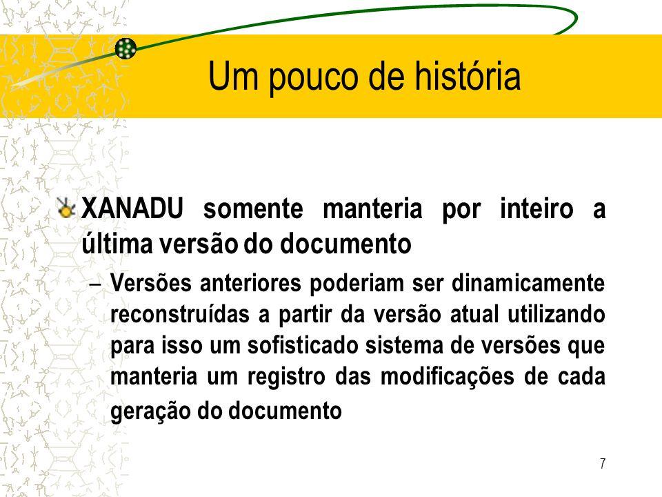 Um pouco de história XANADU somente manteria por inteiro a última versão do documento – Versões anteriores poderiam ser dinamicamente reconstruídas a