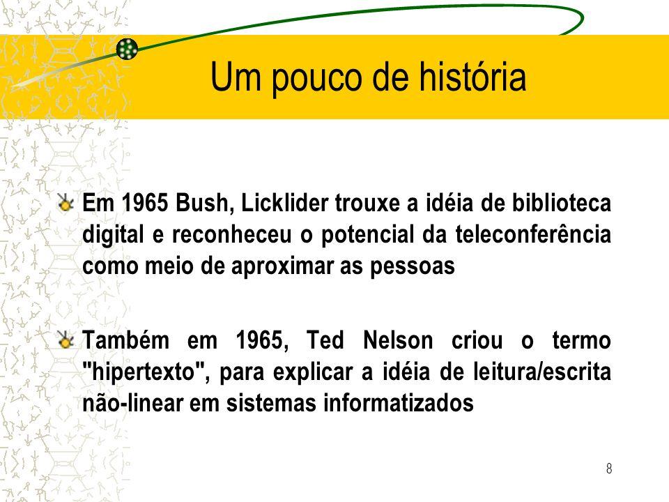 Um pouco de história Engelbart (1968), o inventor do mouse, vê o computador como um meio de amplificar o intelecto humano, propõe seu sistema NLS (ON Line System) que mantinha um jornal distribuído com mais de 100.000 artigos, reportagens, memoriais e referências cruzadas – Primeiro sistema hipertexto realmente operacional, que usava uma base de dados com conexões associativas hipertextuais 9