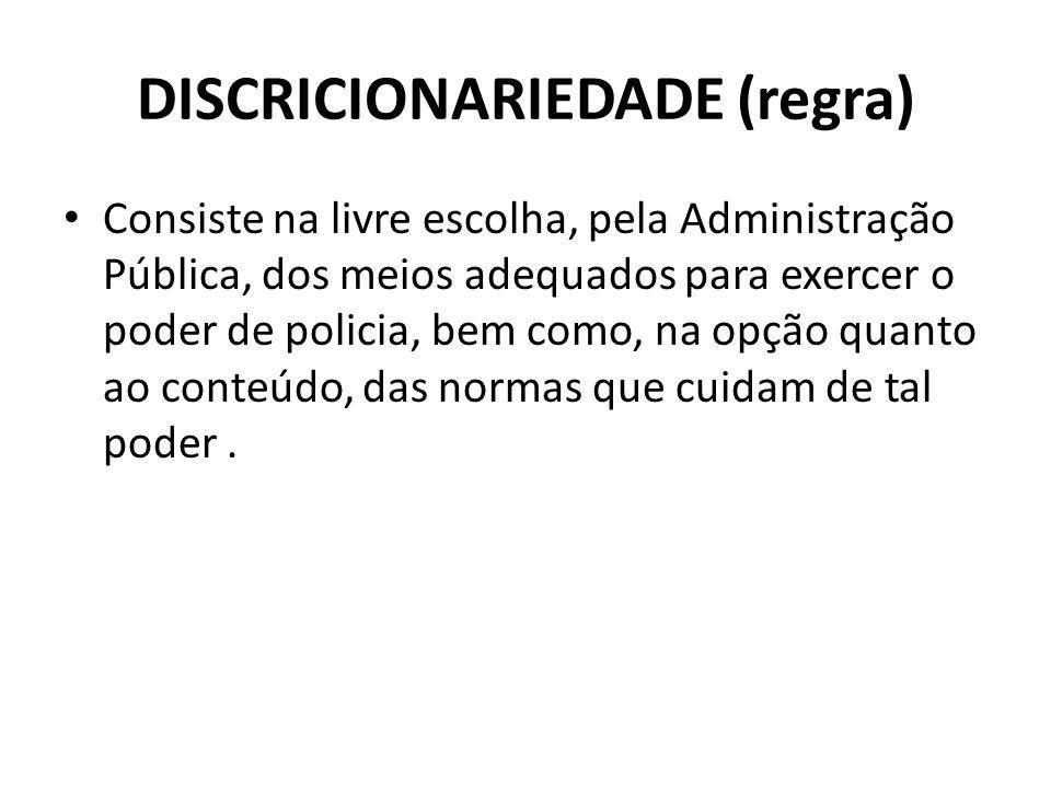 DISCRICIONARIEDADE (regra) Consiste na livre escolha, pela Administração Pública, dos meios adequados para exercer o poder de policia, bem como, na op