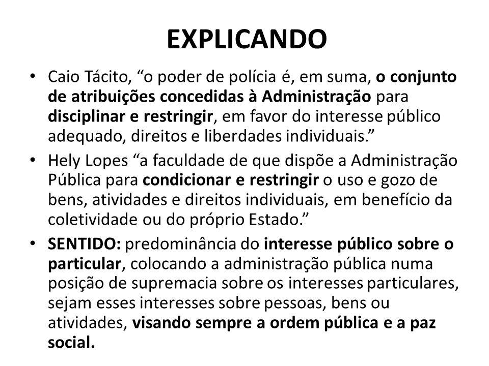 EXPLICANDO Caio Tácito, o poder de polícia é, em suma, o conjunto de atribuições concedidas à Administração para disciplinar e restringir, em favor do