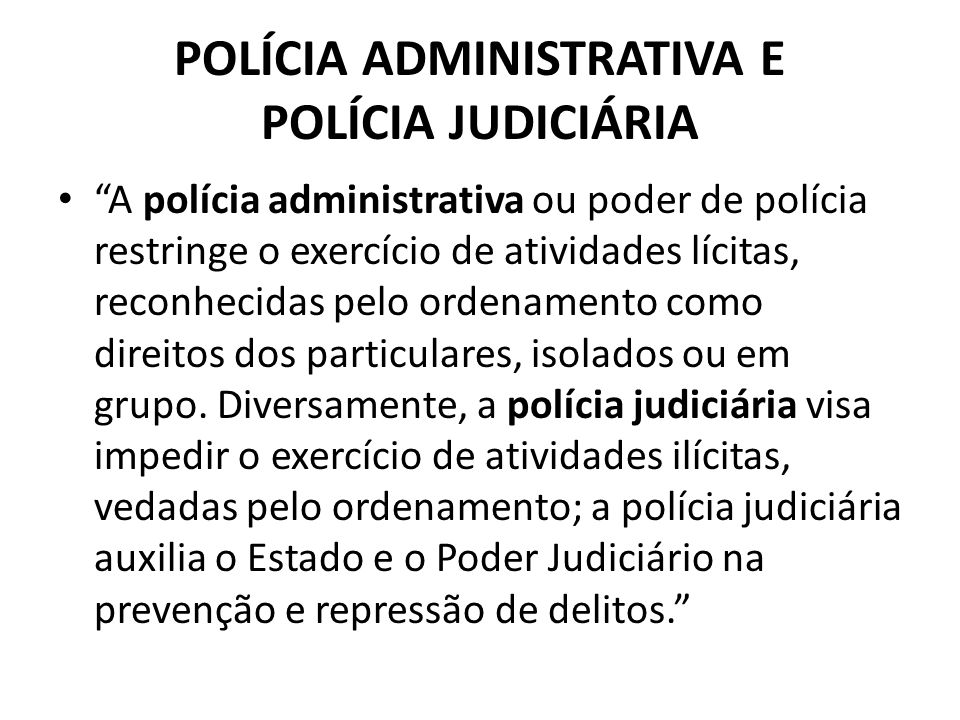 POLÍCIA ADMINISTRATIVA E POLÍCIA JUDICIÁRIA A polícia administrativa ou poder de polícia restringe o exercício de atividades lícitas, reconhecidas pel