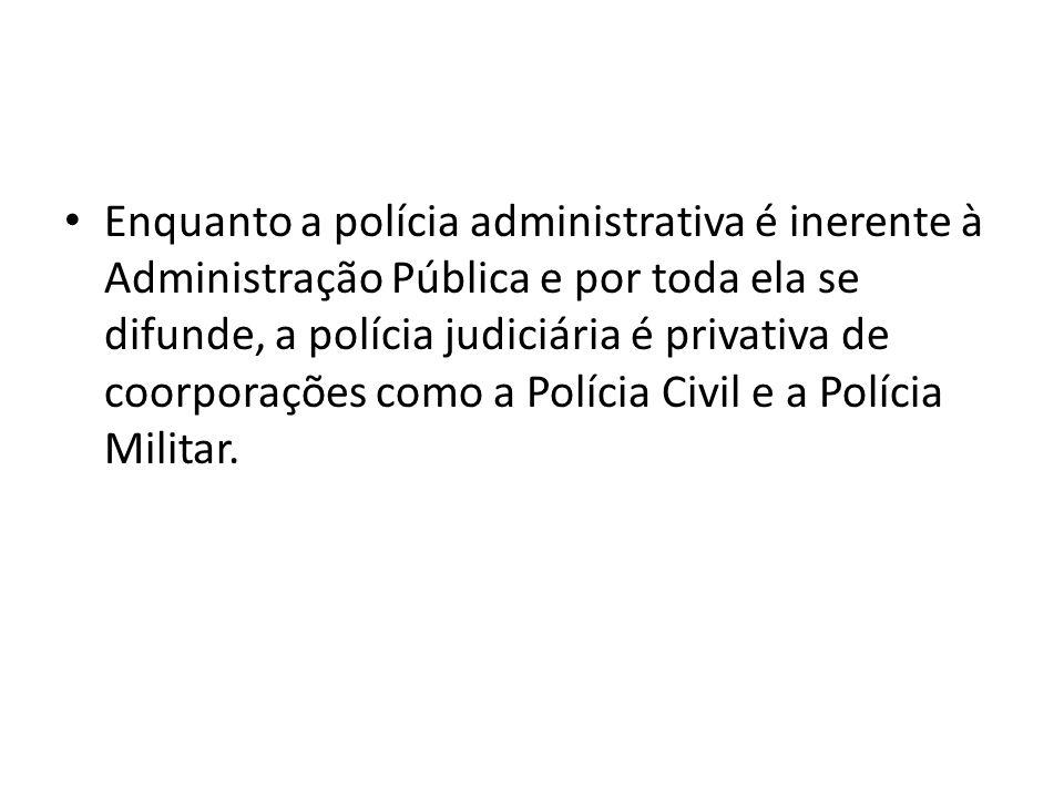 Enquanto a polícia administrativa é inerente à Administração Pública e por toda ela se difunde, a polícia judiciária é privativa de coorporações como