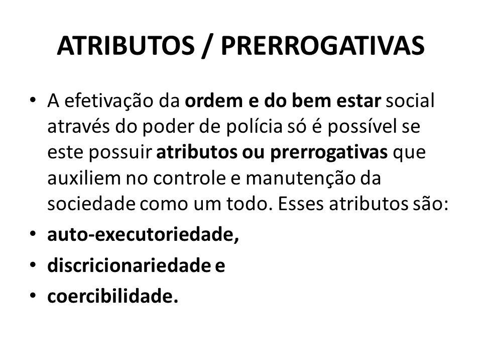 ATRIBUTOS / PRERROGATIVAS A efetivação da ordem e do bem estar social através do poder de polícia só é possível se este possuir atributos ou prerrogat