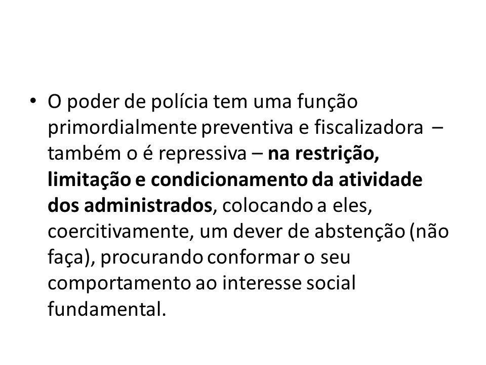 O poder de polícia tem uma função primordialmente preventiva e fiscalizadora – também o é repressiva – na restrição, limitação e condicionamento da at
