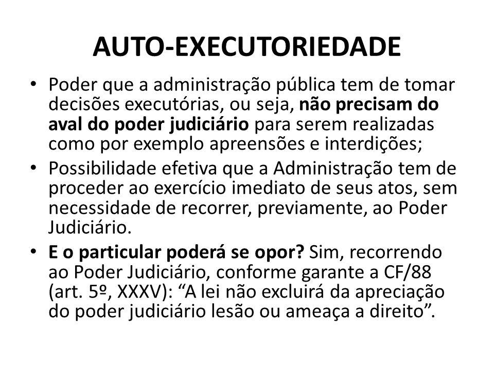 AUTO-EXECUTORIEDADE Poder que a administração pública tem de tomar decisões executórias, ou seja, não precisam do aval do poder judiciário para serem