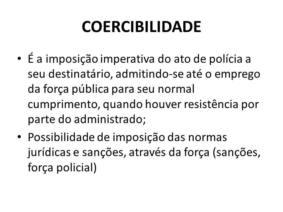 COERCIBILIDADE É a imposição imperativa do ato de polícia a seu destinatário, admitindo-se até o emprego da força pública para seu normal cumprimento,