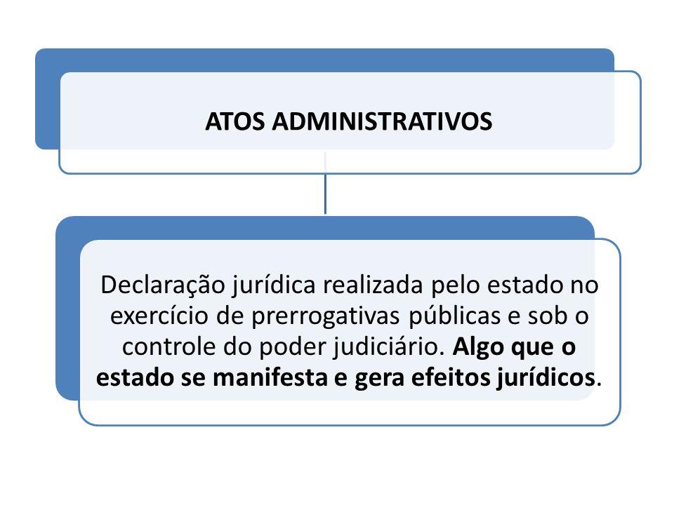 ATOS ADMINISTRATIVOS Declaração jurídica realizada pelo estado no exercício de prerrogativas públicas e sob o controle do poder judiciário. Algo que o