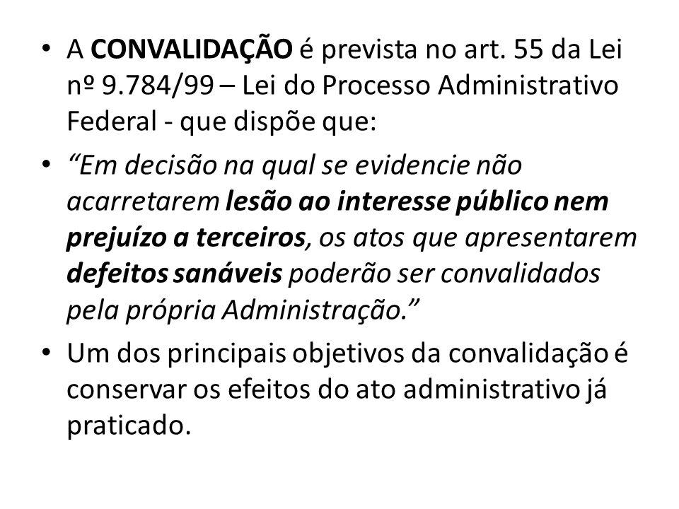 A CONVALIDAÇÃO é prevista no art. 55 da Lei nº 9.784/99 – Lei do Processo Administrativo Federal - que dispõe que: Em decisão na qual se evidencie não