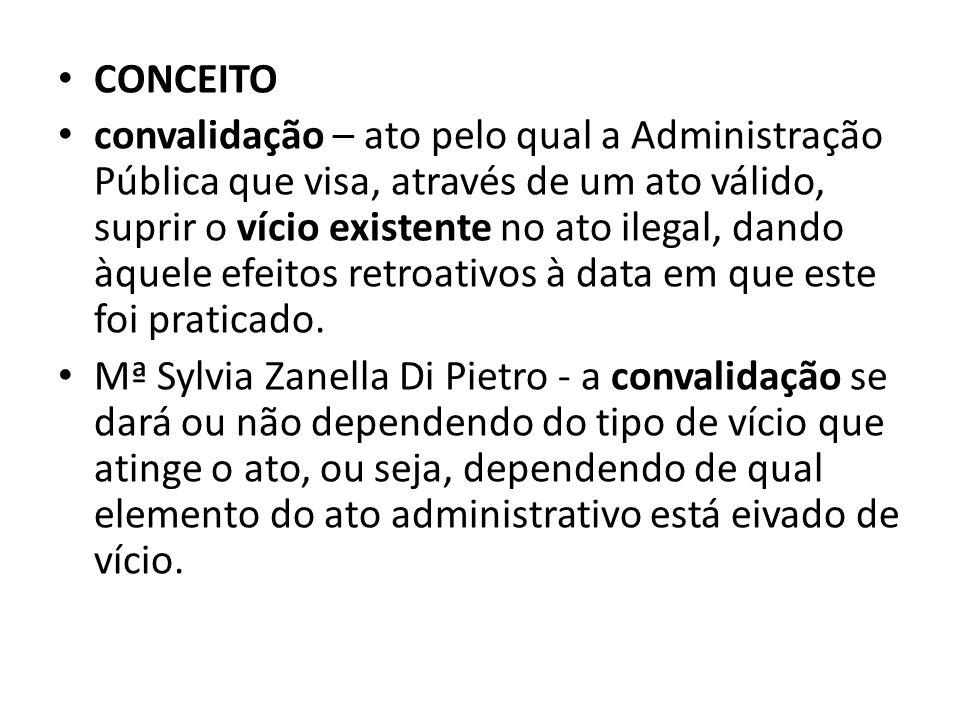CONCEITO convalidação – ato pelo qual a Administração Pública que visa, através de um ato válido, suprir o vício existente no ato ilegal, dando àquele