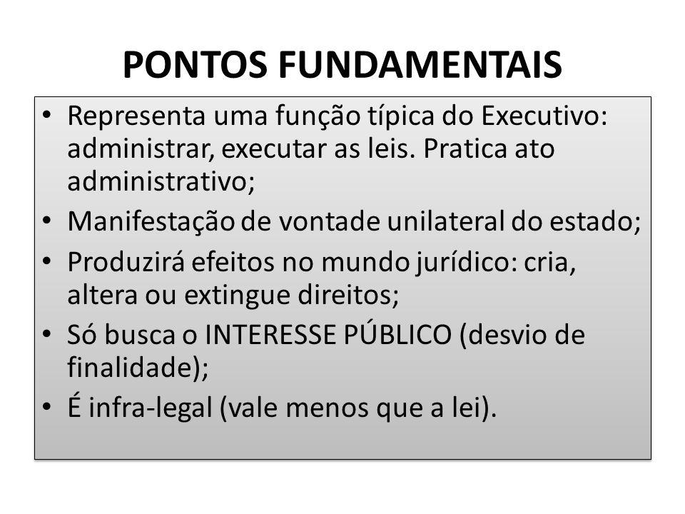 PONTOS FUNDAMENTAIS Representa uma função típica do Executivo: administrar, executar as leis. Pratica ato administrativo; Manifestação de vontade unil
