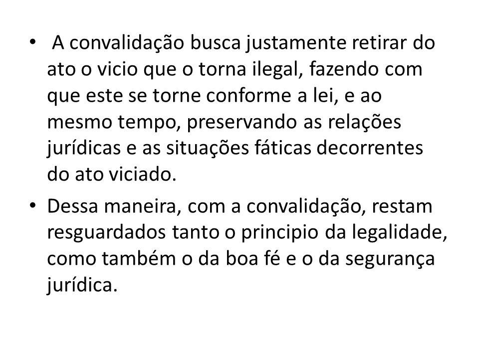 A convalidação busca justamente retirar do ato o vicio que o torna ilegal, fazendo com que este se torne conforme a lei, e ao mesmo tempo, preservando
