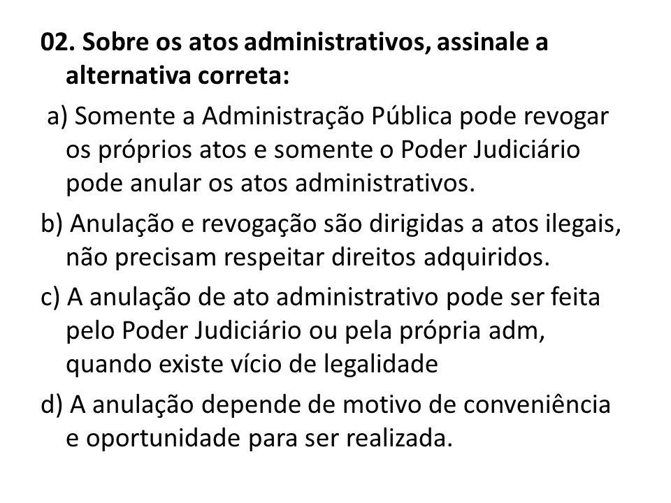 02. Sobre os atos administrativos, assinale a alternativa correta: a) Somente a Administração Pública pode revogar os próprios atos e somente o Poder