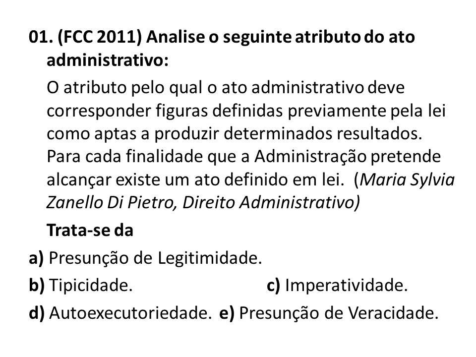 01. (FCC 2011) Analise o seguinte atributo do ato administrativo: O atributo pelo qual o ato administrativo deve corresponder figuras definidas previa