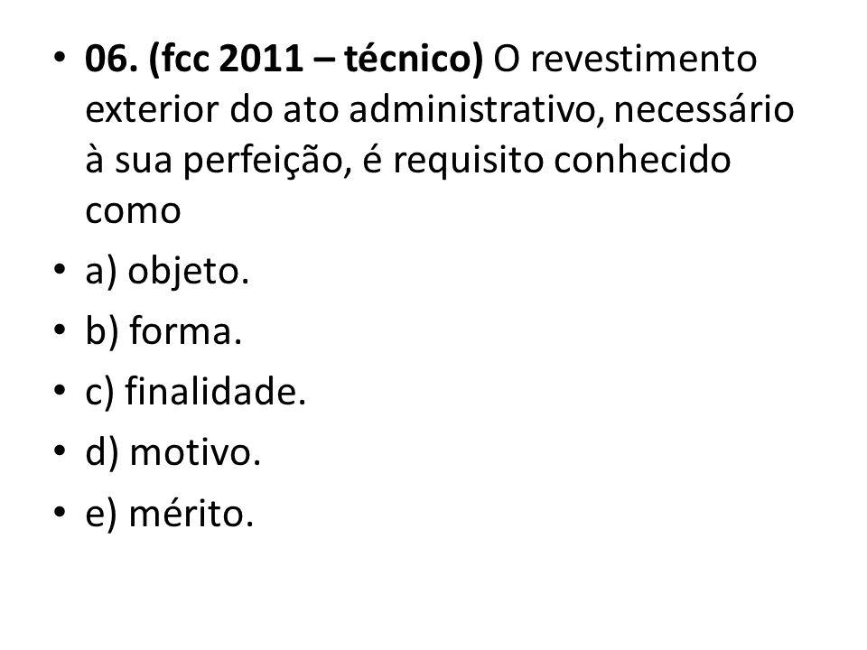 06. (fcc 2011 – técnico) O revestimento exterior do ato administrativo, necessário à sua perfeição, é requisito conhecido como a) objeto. b) forma. c)