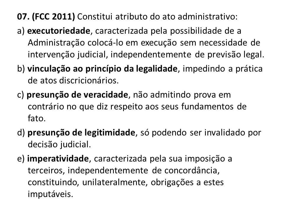 07. (FCC 2011) Constitui atributo do ato administrativo: a) executoriedade, caracterizada pela possibilidade de a Administração colocá-lo em execução