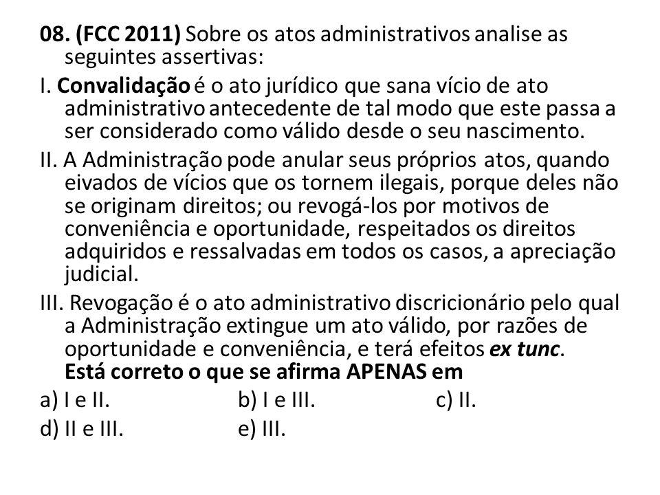 08. (FCC 2011) Sobre os atos administrativos analise as seguintes assertivas: I. Convalidação é o ato jurídico que sana vício de ato administrativo an
