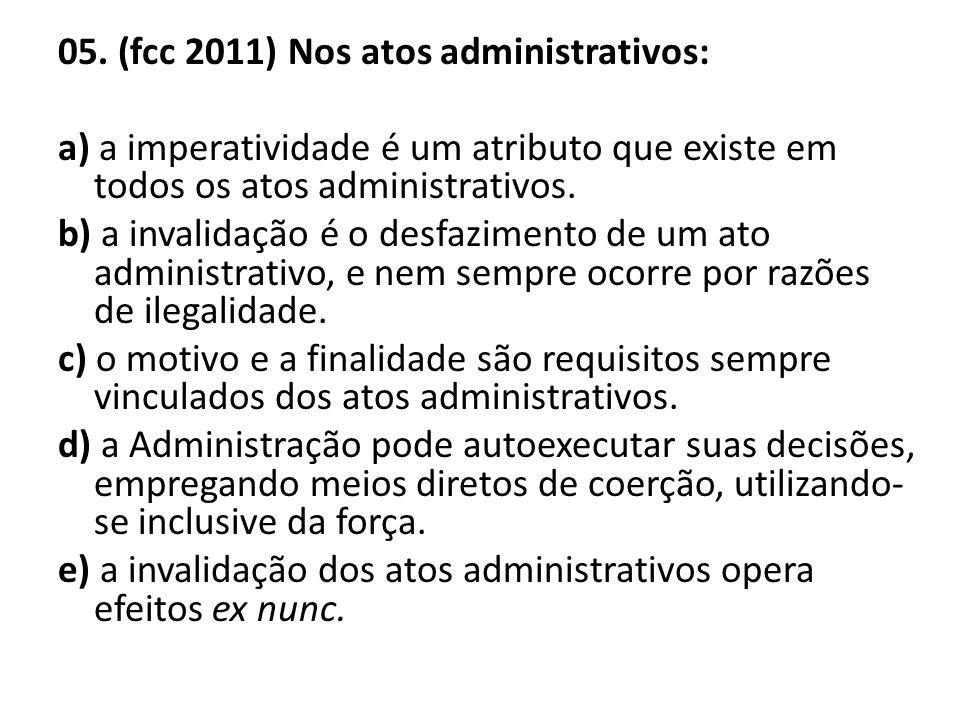 05. (fcc 2011) Nos atos administrativos: a) a imperatividade é um atributo que existe em todos os atos administrativos. b) a invalidação é o desfazime