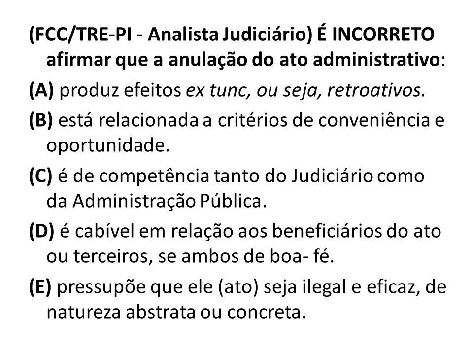 (FCC/TRE-PI - Analista Judiciário) É INCORRETO afirmar que a anulação do ato administrativo: (A) produz efeitos ex tunc, ou seja, retroativos. (B) est