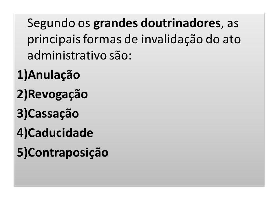Segundo os grandes doutrinadores, as principais formas de invalidação do ato administrativo são: 1)Anulação 2)Revogação 3)Cassação 4)Caducidade 5)Cont