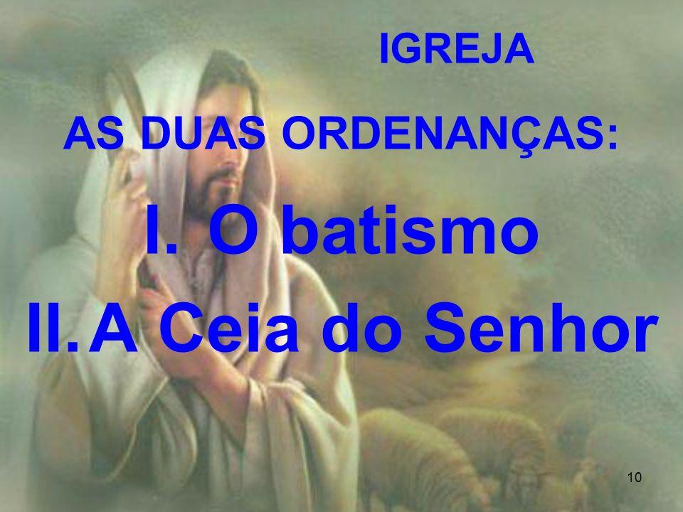10 IGREJA AS DUAS ORDENANÇAS: I.O batismo II.A Ceia do Senhor