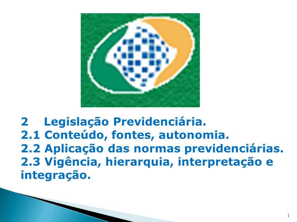 1 2 Legislação Previdenciária. 2.1 Conteúdo, fontes, autonomia. 2.2 Aplicação das normas previdenciárias. 2.3 Vigência, hierarquia, interpretação e in