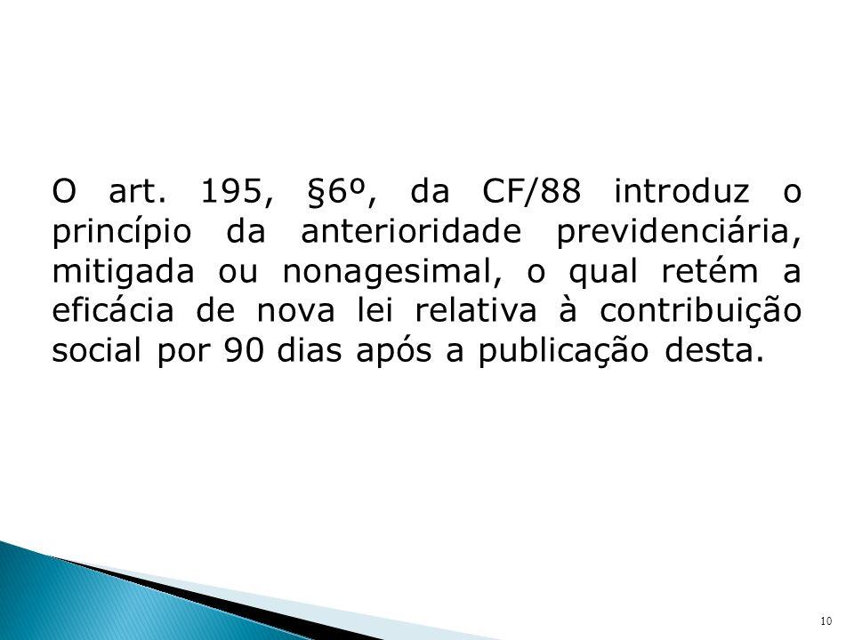 O art. 195, §6º, da CF/88 introduz o princípio da anterioridade previdenciária, mitigada ou nonagesimal, o qual retém a eficácia de nova lei relativa